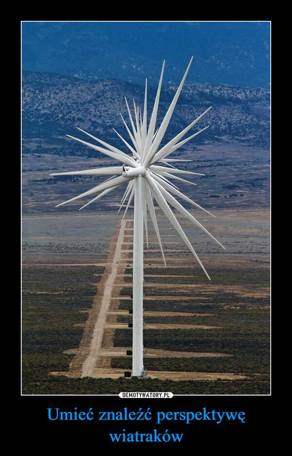 Umieć znaleźć perspektywę wiatraków –