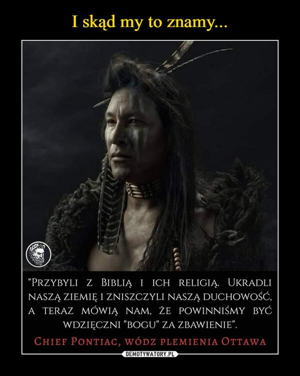 """–  """"przybyli z biblią i ich religią. ukradlinaszą ziemię i zniszczyli naszą duchowość,a teraz mówią nam, że powinniśmy byćwdzięczni """"bogu"""" za zbawienie"""".Chief Pontiac, wódz plemienia Ottawa"""