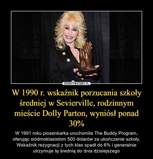 W 1990 r. wskaźnik porzucania szkoły średniej w Sevierville, rodzinnym mieście Dolly Parton, wyniósł ponad 30%