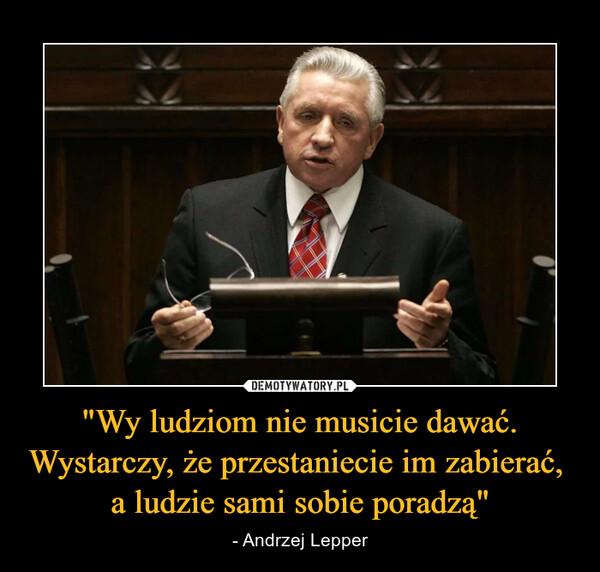 """""""Wy ludziom nie musicie dawać. Wystarczy, że przestaniecie im zabierać, a ludzie sami sobie poradzą"""" – - Andrzej Lepper"""