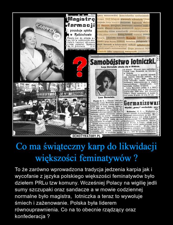 Co ma świąteczny karp do likwidacji większości feminatywów ? – To że zarówno wprowadzona tradycja jedzenia karpia jak i wycofanie z języka polskiego większości feminatywów było dziełem PRLu tzw komuny. Wcześniej Polacy na wigilię jedli sumy szczupaki oraz sandacze a w mowie codziennej normalne było magistra,  lotniczka a teraz to wywoluje śmiech i zażenowanie. Polska była liderem równouprawnienia. Co na to obecnie rządzący oraz konfederacja ?