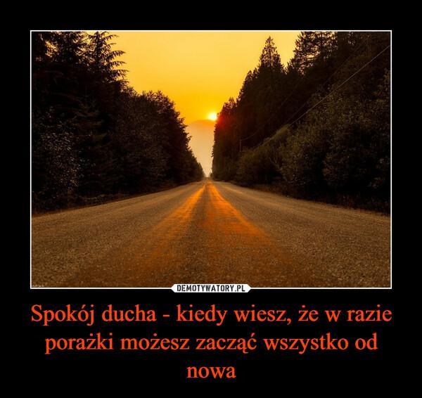 Spokój ducha - kiedy wiesz, że w razie porażki możesz zacząć wszystko od nowa –