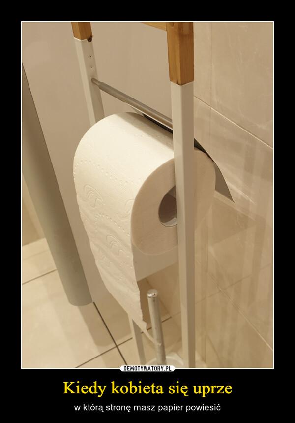 Kiedy kobieta się uprze – w którą stronę masz papier powiesić