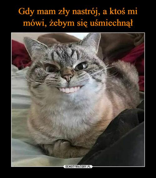 Gdy mam zły nastrój, a ktoś mi mówi, żebym się uśmiechnął