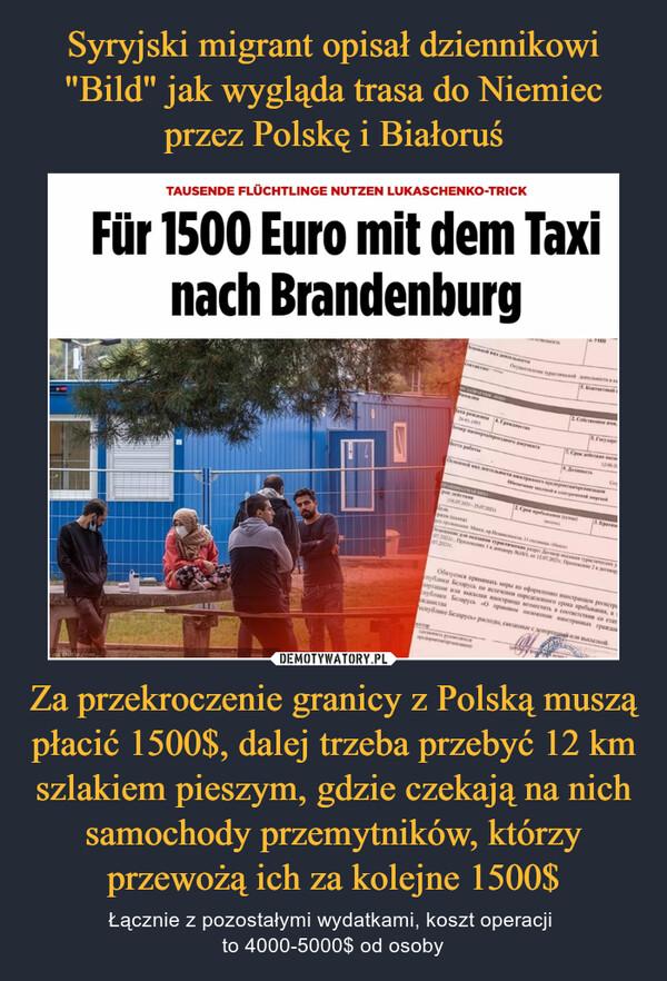 Za przekroczenie granicy z Polską muszą płacić 1500$, dalej trzeba przebyć 12 km szlakiem pieszym, gdzie czekają na nich samochody przemytników, którzy przewożą ich za kolejne 1500$ – Łącznie z pozostałymi wydatkami, koszt operacji to 4000-5000$ od osoby