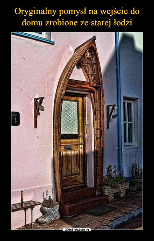 Oryginalny pomysł na wejście do domu zrobione ze starej łodzi