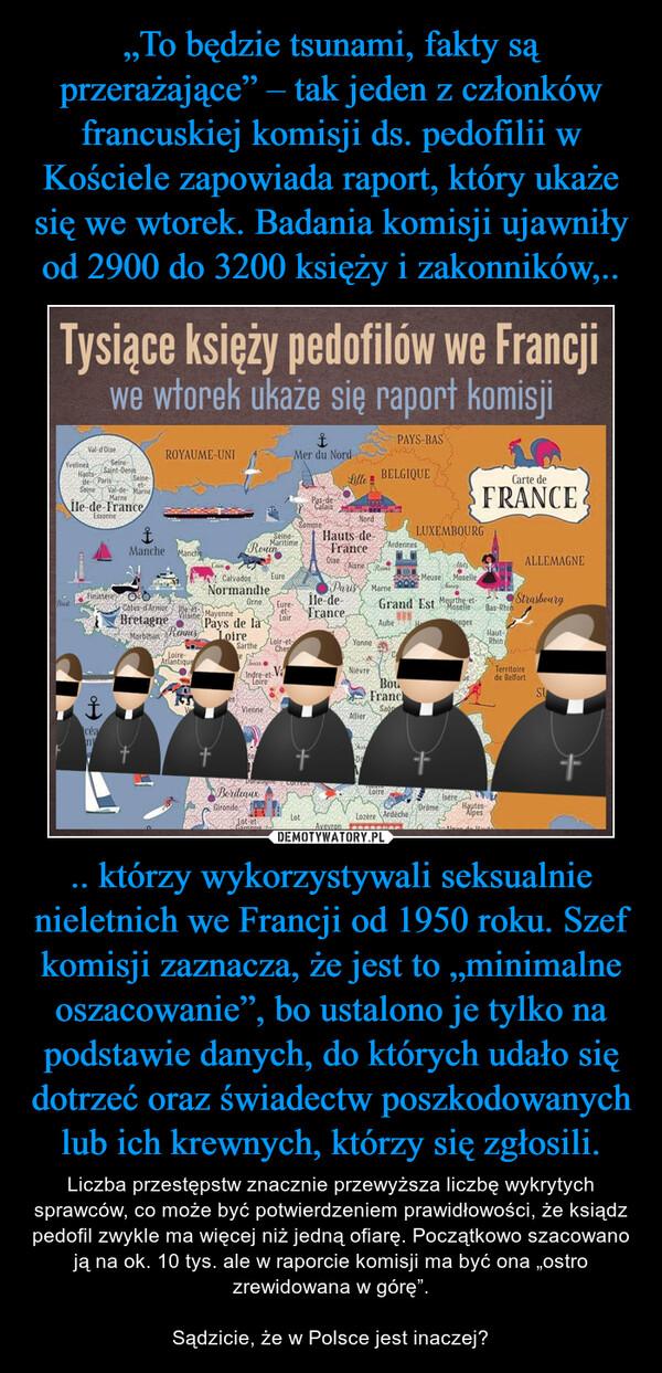 """.. którzy wykorzystywali seksualnie nieletnich we Francji od 1950 roku. Szef komisji zaznacza, że jest to """"minimalne oszacowanie"""", bo ustalono je tylko na podstawie danych, do których udało się dotrzeć oraz świadectw poszkodowanych lub ich krewnych, którzy się zgłosili. – Liczba przestępstw znacznie przewyższa liczbę wykrytych sprawców, co może być potwierdzeniem prawidłowości, że ksiądz pedofil zwykle ma więcej niż jedną ofiarę. Początkowo szacowano ją na ok. 10 tys. ale w raporcie komisji ma być ona """"ostro zrewidowana w górę"""". Sądzicie, że w Polsce jest inaczej?"""