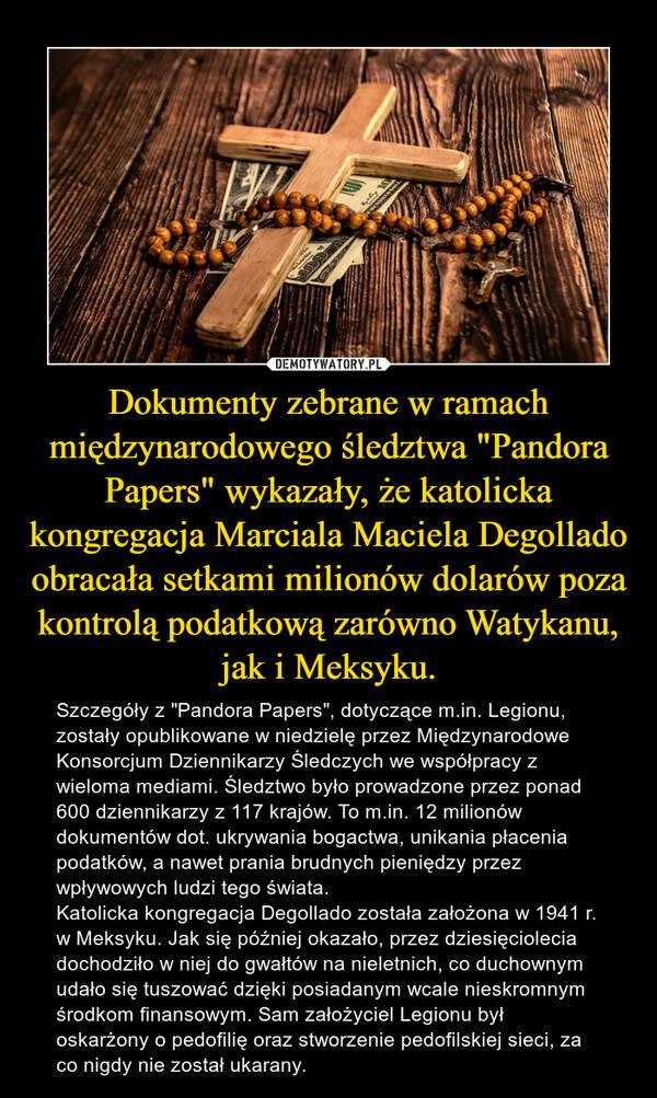 """Dokumenty zebrane w ramach międzynarodowego śledztwa """"Pandora Papers"""" wykazały, że katolicka kongregacja Marciala Maciela Degollado obracała setkami milionów dolarów poza kontrolą podatkową zarówno Watykanu, jak i Meksyku. – Szczegóły z """"Pandora Papers"""", dotyczące m.in. Legionu, zostały opublikowane w niedzielę przez Międzynarodowe Konsorcjum Dziennikarzy Śledczych we współpracy z wieloma mediami. Śledztwo było prowadzone przez ponad 600 dziennikarzy z 117 krajów. To m.in. 12 milionów dokumentów dot. ukrywania bogactwa, unikania płacenia podatków, a nawet prania brudnych pieniędzy przez wpływowych ludzi tego świata.Katolicka kongregacja Degollado została założona w 1941 r. w Meksyku. Jak się później okazało, przez dziesięciolecia dochodziło w niej do gwałtów na nieletnich, co duchownym udało się tuszować dzięki posiadanym wcale nieskromnym środkom finansowym. Sam założyciel Legionu był oskarżony o pedofilię oraz stworzenie pedofilskiej sieci, za co nigdy nie został ukarany."""