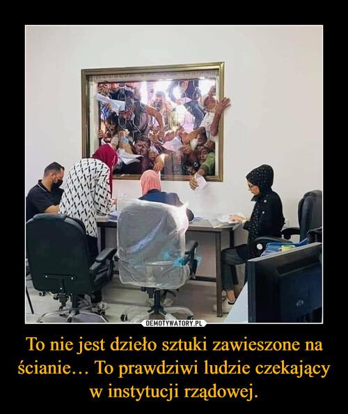 To nie jest dzieło sztuki zawieszone na ścianie… To prawdziwi ludzie czekający w instytucji rządowej.