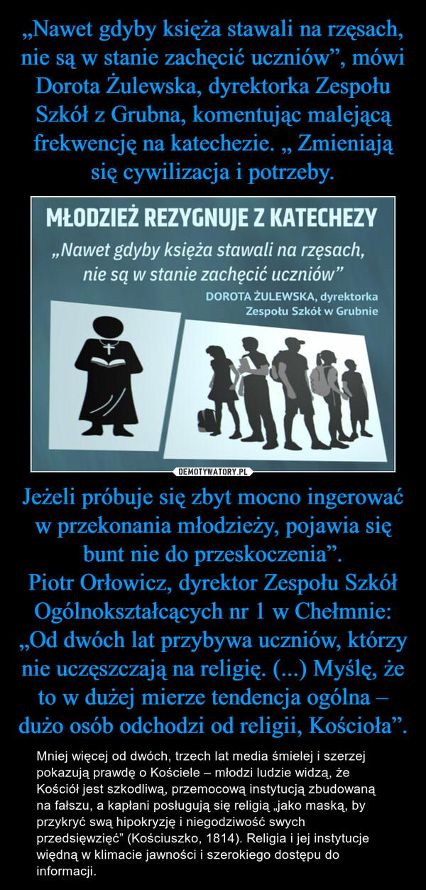 """Jeżeli próbuje się zbyt mocno ingerować w przekonania młodzieży, pojawia się bunt nie do przeskoczenia"""".Piotr Orłowicz, dyrektor Zespołu Szkół Ogólnokształcących nr 1 w Chełmnie: """"Od dwóch lat przybywa uczniów, którzy nie uczęszczają na religię. (...) Myślę, że to w dużej mierze tendencja ogólna – dużo osób odchodzi od religii, Kościoła"""". – Mniej więcej od dwóch, trzech lat media śmielej i szerzej pokazują prawdę o Kościele – młodzi ludzie widzą, że Kościół jest szkodliwą, przemocową instytucją zbudowaną na fałszu, a kapłani posługują się religią """"jako maską, by przykryć swą hipokryzję i niegodziwość swych przedsięwzięć"""" (Kościuszko, 1814). Religia i jej instytucje więdną w klimacie jawności i szerokiego dostępu do informacji."""
