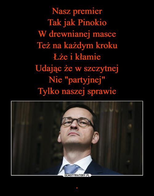 """Nasz premier Tak jak Pinokio W drewnianej masce Też na każdym kroku Łże i kłamie Udając że w szczytnej Nie """"partyjnej"""" Tylko naszej sprawie ."""