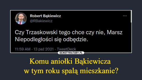 Komu aniołki Bąkiewicza w tym roku spalą mieszkanie? –  Robert Bąkiewicz@RBakiewiczCzy Trzaskowski tego chce czy nie, MarszNiepodległości się odbędzie.