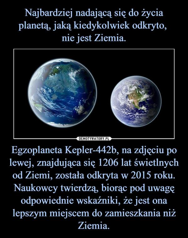 Egzoplaneta Kepler-442b, na zdjęciu po lewej, znajdująca się 1206 lat świetlnych od Ziemi, została odkryta w 2015 roku. Naukowcy twierdzą, biorąc pod uwagę odpowiednie wskaźniki, że jest ona lepszym miejscem do zamieszkania niż Ziemia. –