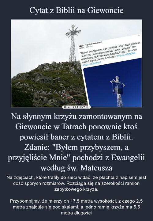 """Cytat z Biblii na Giewoncie Na słynnym krzyżu zamontowanym na Giewoncie w Tatrach ponownie ktoś powiesił baner z cytatem z Biblii. Zdanie: """"Byłem przybyszem, a przyjęliście Mnie"""" pochodzi z Ewangelii według św. Mateusza"""