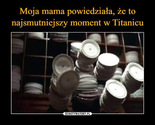 Moja mama powiedziała, że to najsmutniejszy moment w Titanicu