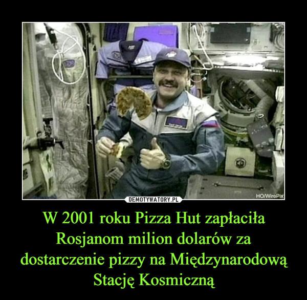 W 2001 roku Pizza Hut zapłaciła Rosjanom milion dolarów za dostarczenie pizzy na Międzynarodową Stację Kosmiczną –