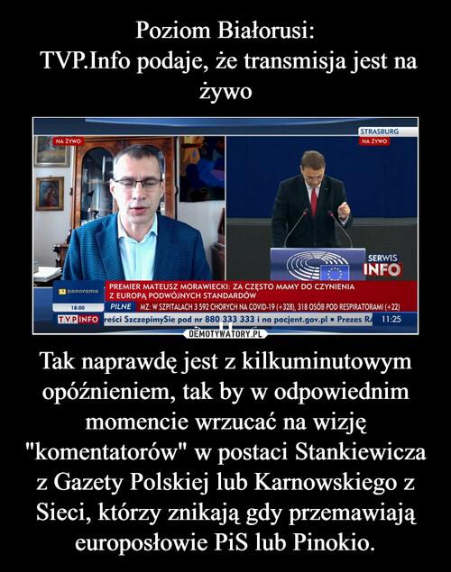 """Poziom Białorusi:  TVP.Info podaje, że transmisja jest na żywo Tak naprawdę jest z kilkuminutowym opóźnieniem, tak by w odpowiednim momencie wrzucać na wizję """"komentatorów"""" w postaci Stankiewicza z Gazety Polskiej lub Karnowskiego z Sieci, którzy znikają gdy przemawiają europosłowie PiS lub Pinokio."""