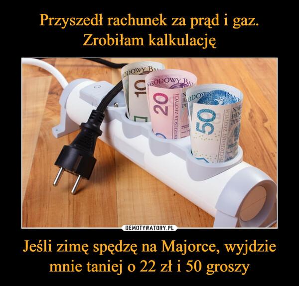 Jeśli zimę spędzę na Majorce, wyjdziemnie taniej o 22 zł i 50 groszy –