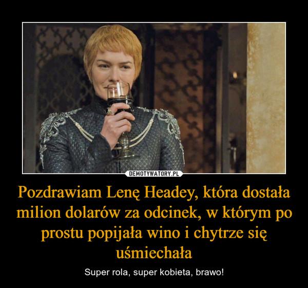 Pozdrawiam Lenę Headey, która dostała milion dolarów za odcinek, w którym po prostu popijała wino i chytrze się uśmiechała