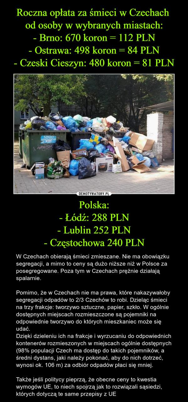 Roczna opłata za śmieci w Czechach od osoby w wybranych miastach: - Brno: 670 koron = 112 PLN - Ostrawa: 498 koron = 84 PLN - Czeski Cieszyn: 480 koron = 81 PLN Polska: - Łódź: 288 PLN - Lublin 252 PLN - Częstochowa 240 PLN