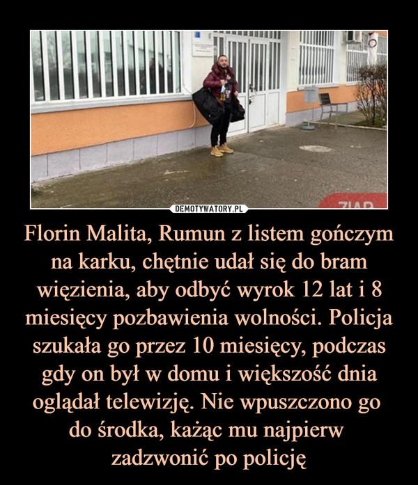Florin Malita, Rumun z listem gończym na karku, chętnie udał się do bram więzienia, aby odbyć wyrok 12 lat i 8 miesięcy pozbawienia wolności. Policja szukała go przez 10 miesięcy, podczas gdy on był w domu i większość dnia oglądał telewizję. Nie wpuszczono go do środka, każąc mu najpierw zadzwonić po policję